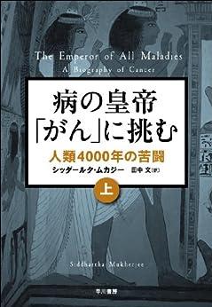 [シッダールタ・ムカージー, 田中 文]の病の「皇帝」がんに挑む 人類4000年の苦闘(上)