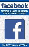 Facebook: Facebook Marketing Mastery – How To Turn Likes Into $$$ (Instagram,Twitter,LinkedIn,YouTube,Social Media Marketing,Snapchat,Facebook 5) (English Edition)