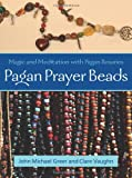 Pagan Prayer Beads: Magic and Meditation with Pagan Rosaries