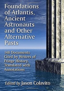 Foundations of Atlantis, Ancient Astronauts and Other Alternative Pasts: 148 Documents Cited by Writers of Fringe History, Translated with Annotations