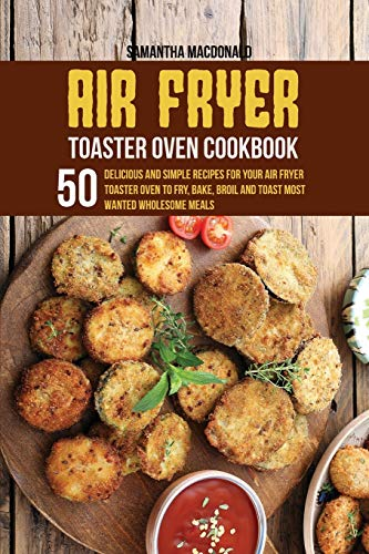 Air Fryer Toaster Oven Cookbook: 50 Delicious And Simple Recipes for Your Air Fryer Toaster Oven To Fry, Bake, Broil And...