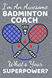 I'm An Awesome Badminton Coach What's Your Superpower?: Badminton Coach Gifts. This Notebook / Journal /Notepad is fun for Birthdays Thanksgiving & ... Partners / Buddies. Great Coach Gifts