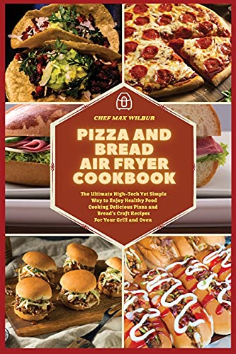 Pizza and Bread Air Fryer Cookbook: The Ultimate High-Tech Yet Simple Way to Enjoy Healthy Food Cooking Delicious Pizza and Bread's Craft Recipes For Your Grill and Oven