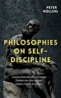 Philosophies on Self-Discipline: Lessons from History's Greatest Thinkers on How to Start, Endure, Finish, & Achieve
