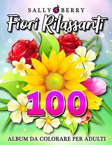 Album da Colorare per Adulti: 100 Fiori Rilassanti da colorare. Pagine anti stress con meravigliosi fiori semplici e piacevoli, ideale per principianti, anziani e chi vuole rilassarsi