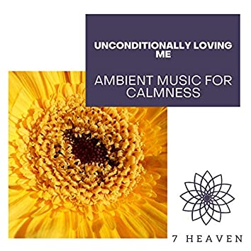 Unconditionally Loving Me - Ambient Music For Calmness