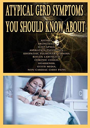 Atypical GERD Symptoms You Should Know About: Asthma, Bronchitis, Sleep Apnea, Aspiration Pneumonia, Idiopathic Pulmonary Fibrosis, Reflux Laryngitis, ... Otitis Media, Non-Cardiac Chest Pains
