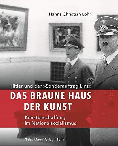 Das Braune Haus der Kunst: Hitler und der »Sonderauftrag Linz« – Kunstbeschaffung im Nationalsozialismus