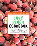 Easy Peach Cookbook: 50 Delicious Peach Recipes; Simple Techniques for Cooking with Peaches
