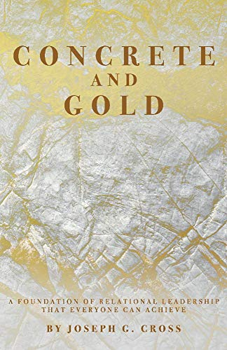 Concrete and Gold: A Foundation of Relational Leadership that Everyone Can Achieve