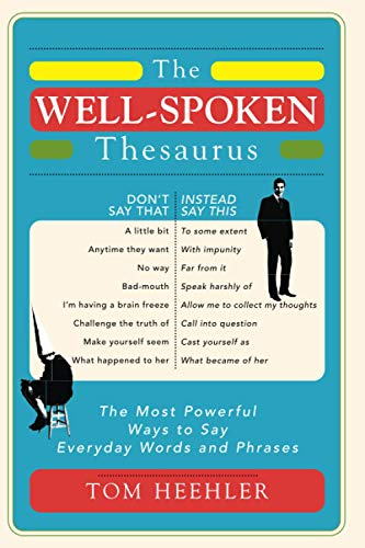 The Well-Spoken Thesaurus: The Most Powerful Ways to Say Everyday Words and Phrases (A Vocabulary Builder for Adults to Improve Your Writing and Speaking Communication Skills)