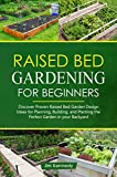 Raised Bed Gardening for Beginners: Discover Proven Raised Bed Design Ideas for Planning, Building, and Planting the Perfect Garden in Your Backyard (Home Garden Book 3)