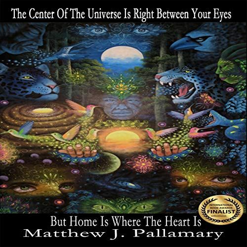 The Center of the Universe Is Right Between Your Eyes But Home Is Where the Heart Is Audiobook By Matthew J. Pallamary cover art