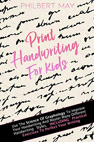 Print Handwriting for Kids: Use The Science Of Graphology To Improve Your Handwriting And Master Many Different Handwriting Styles. Including Practical Exercises To Perfect Your Writing