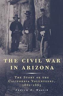 The Civil War in Arizona: The Story of the California Volunteers, 1861–1865