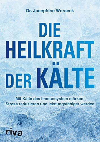 Die Heilkraft der Kälte: Mit Kälte das Immunsystem stärken, Stress reduzieren und leistungsfähiger werden