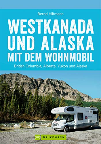 Westkanada und Alaska mit dem Wohnmobil: Der Reiseführer von Vancouver bis nach Yukon und Alaska: Der Wohnmobil-Reiseführer mit Straßenatlas, GPS-Koordinaten zu Stellplätzen und Streckenleisten