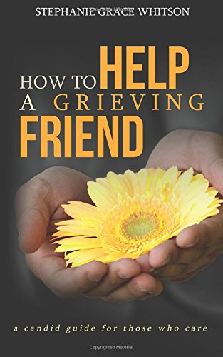 Download How to Help a Grieving Friend: A Candid Guide to Those Who Care 154040899X