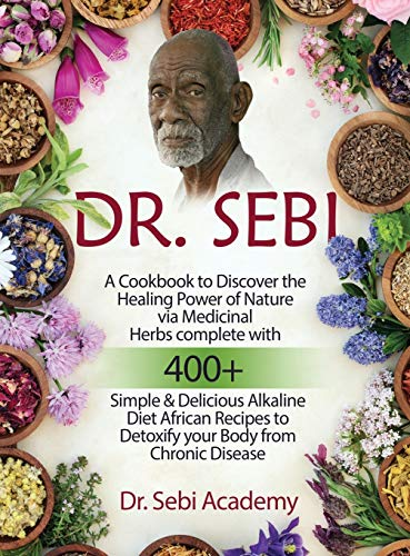 Compare Textbook Prices for Dr. Sebi: A Cookbook to Discover the Healing Power of Nature via Medicinal Herbs complete with 400+ Simple and Delicious Alkaline Diet African Recipes to Detoxify your Body from Chronic Disease  ISBN 9781802671544 by Dr Sebi Academy