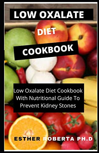 LOW OXALATE DIET COOKBOOK: PERFECT Walk through, Foods to Eat & Avoid, Delicious Starter Recipes, Index of Medical Condition Relationships Such as Kidney Stones, And More