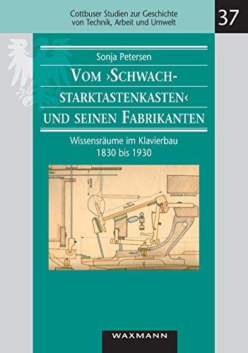 """Vom """"Schwachstarktastenkasten"""" und seinen Fabrikanten. Wissensräume im Klavierbau 1830 bis 1930 (Cottbuser Studien zur Geschichte von Technik, Arbeit und Umwelt)"""