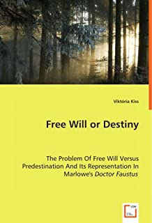 Free Will or Destiny - The Problem of Free Will Versus Predestination and Its Representation in Marlowe's Doctor Faustus