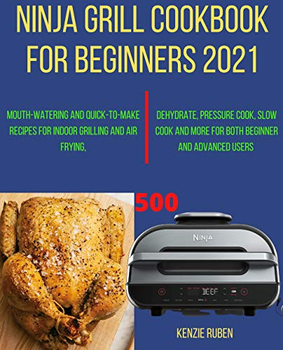 Ninja Grill Cookbook for Beginners 2021: Mouth-Watering and Quick-to-make Recipes for Indoor Grilling and Air Frying, Dehydrate, Pressure Cook, Slow Cook and more for both Beginner and Advanced Users
