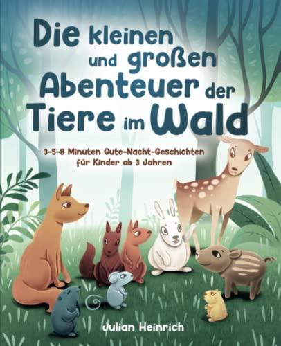 Die kleinen und großen Abenteuer der Tiere im Wald: 3-5-8 Minuten Gute-Nacht-Geschichten...