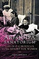 Arequipa Sanatorium: Life in Californias Lung Resort for Women