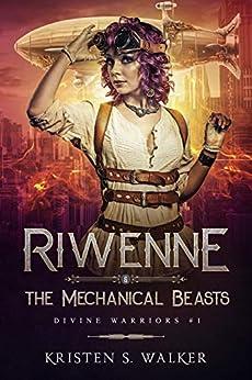 Riwenne & the Mechanical Beasts (Divine Warriors Book 1) by [Kristen S. Walker]