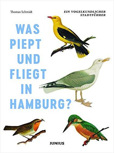 Was piept und fliegt in Hamburg?: Ein vogelkundlicher Stadtführer