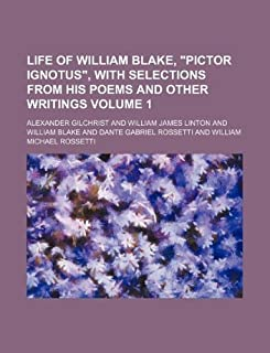 """Life of William Blake, """"Pictor Ignotus,"""" with Selections from His Poems and Other Writings Volume 1"""
