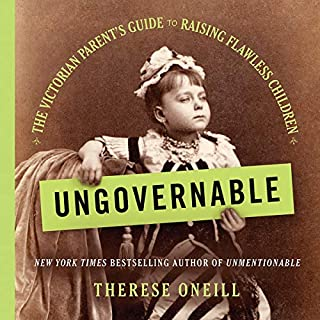 Ungovernable     The Victorian Parent's Guide to Raising Flawless Children              Written by:                                                                                                                                 Therese Oneill                               Narrated by:                                                                                                                                 Dara Rosenberg,                                                                                        Betsy Foldes Meiman                      Length: 6 hrs and 48 mins     Not rated yet     Overall 0.0