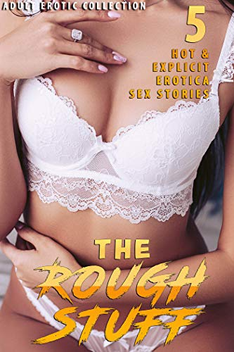 THE ROUGH STUFF (5 HOT & EXPLICIT EROTICA SEX STORIES : ADULT EROTIC COLLECTION) (English Edition)
