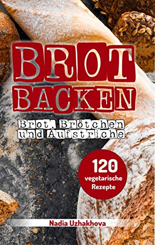 Brot Backen - Brot, Brötchen & Aufstriche: 120 vegetarische Rezepte (Vegetarisches Kochbuch 3)