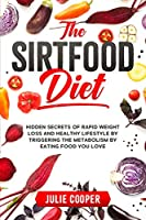 The Sirtfood Diet: Hidden Secrets of Rapid Weight Loss and Healthy Lifestyle by Triggering the Metabolism by Eating Food You Love