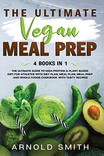 THE ULTIMATE VEGAN MEAL PREP: The Ultimate Guide to High-Protein & Plant-Based Diet For Athletes With Diet Plan, Meal Plan, Meal Prep And Whole Foods Coobook With Tasty Recipes