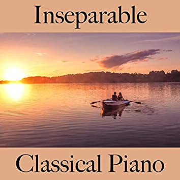 Inseparable: Classical Piano - The Best Music for Relaxation