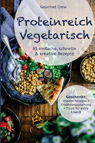Proteinreich Vegetarisch: 85 einfache, gesunde & kreative vegetarische Rezepte