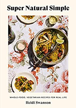 Super Natural Simple  Whole-Food Vegetarian Recipes for Real Life [A Cookbook]