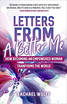 Letters From A Better Me: How Becoming an Empowered Woman Transforms the World by [Rachael Wolff]