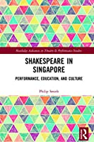Shakespeare in Singapore: Performance, Education, and Culture (Routledge Advances in Theatre & Performance Studies)