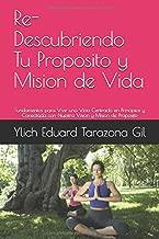 Re-Descubriendo Tu Proposito y Mision de Vida: Fundamentos para Vivir una Vida Centrada en Principios y Conectada con Nuestra Vision y Mision de ... Volumen 4 de 7) (Volume 4) (Spanish Edition)