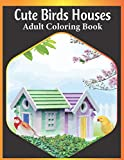 Cute Birds houses adult coloring book: An Adult Birds Houses Coloring Book Featuring Cute birds houses, tress and fantasy houses scenes for relaxation (bird house coloring book)