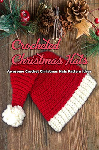 Crocheted Christmas Hats: Awesome Crochet Christmas Hats Pattern Ideas: DIY Crochet Christmas Themed Hat Book