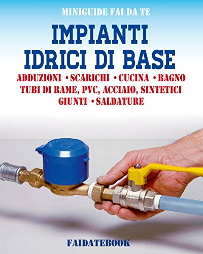 Impianti idrici di base: Adduzioni - Scarichi - Cucina - Bagno - Tubi di rame, PVC, acciaio, sintetici - Giunti - Saldature (Miniguide fai da te)