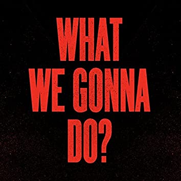 What We Gonna Do?