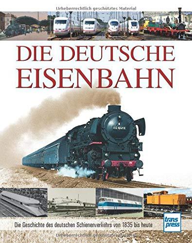 Die Deutsche Eisenbahn: Die Geschichte des deutschen Schienenverkehrs von 1835 bis heute