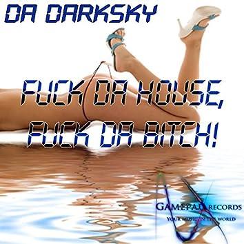 F**k da House, F**k da B*tch!