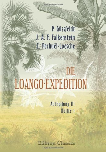 Die Loango-Expedition, ausgesandt von der Deutschen Gesellschaft zur Erforschung Aequatorial-Afrikas. 1873-1876: Abtheilung III. Hälfte 1